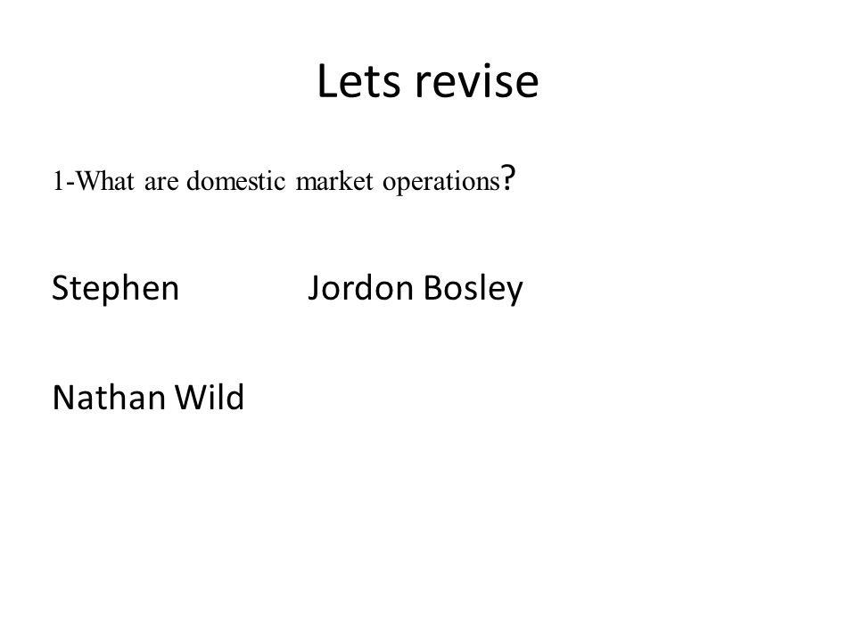Lets revise 1-What are domestic market operations Stephen Jordon Bosley Nathan Wild