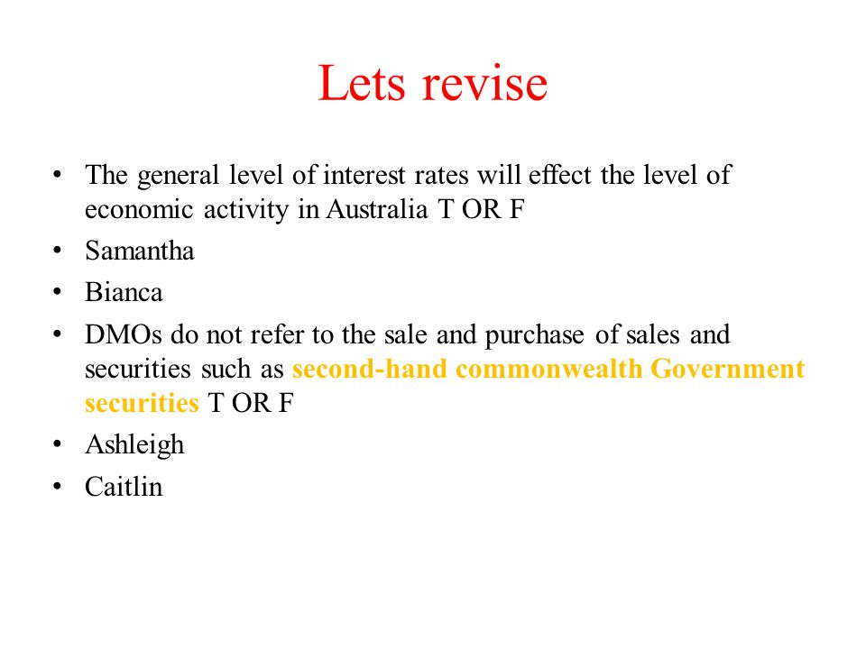 Lets revise The general level of interest rates will effect the level of economic activity in Australia T OR F Samantha Bianca DMOs do not refer to th