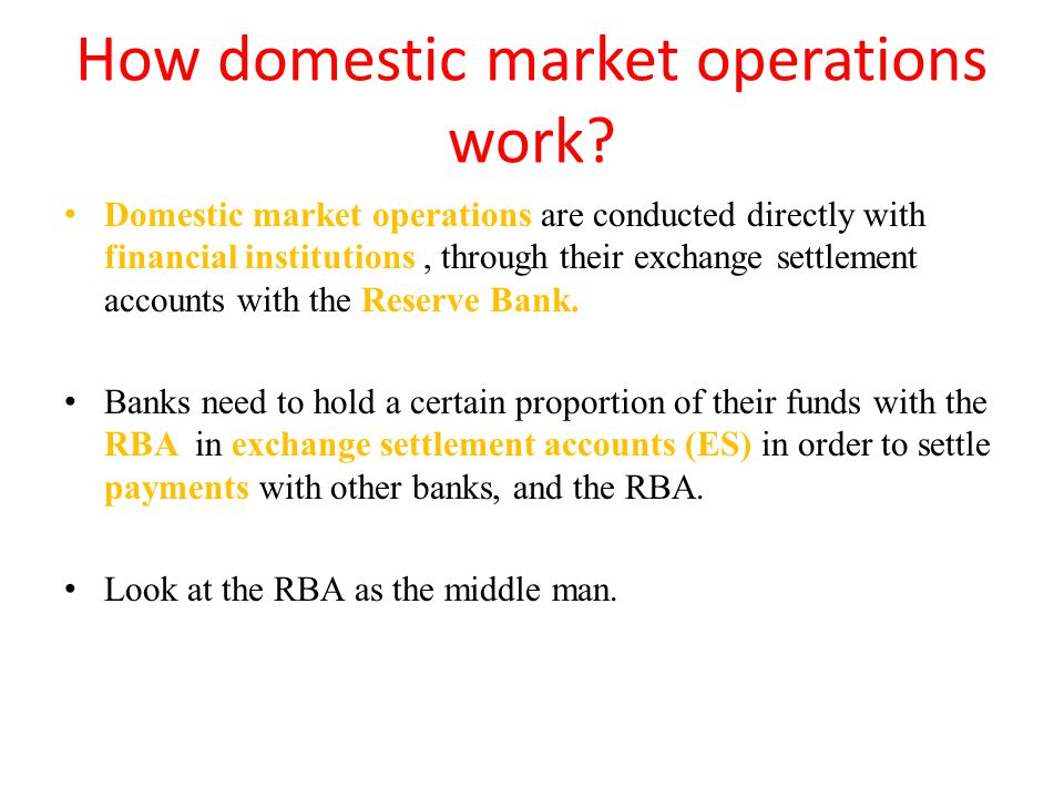 How domestic market operations work? Domestic market operations are conducted directly with financial institutions, through their exchange settlement
