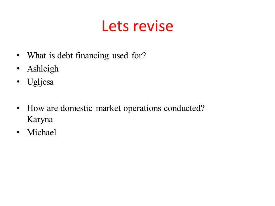 Lets revise What is debt financing used for? Ashleigh Ugljesa How are domestic market operations conducted? Karyna Michael