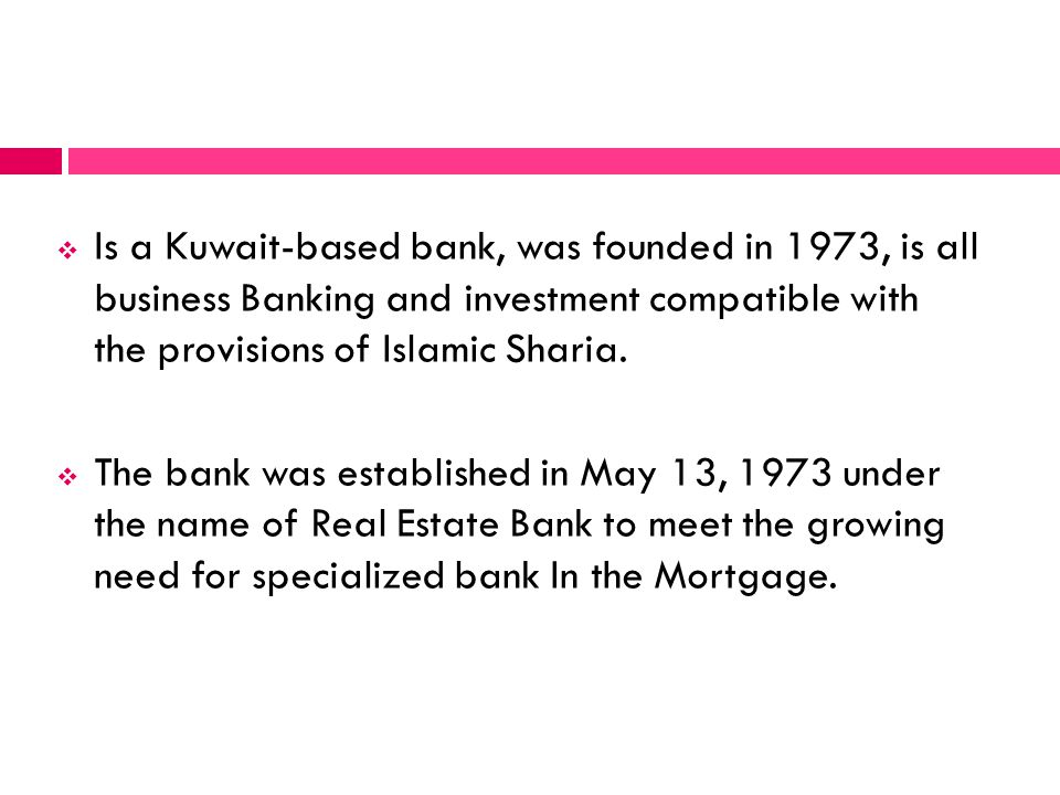 Is a Kuwait-based bank, was founded in 1973, is all business Banking and investment compatible with the provisions of Islamic Sharia. The bank was est