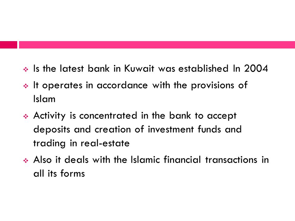 Is the latest bank in Kuwait was established In 2004 It operates in accordance with the provisions of Islam Activity is concentrated in the bank to ac