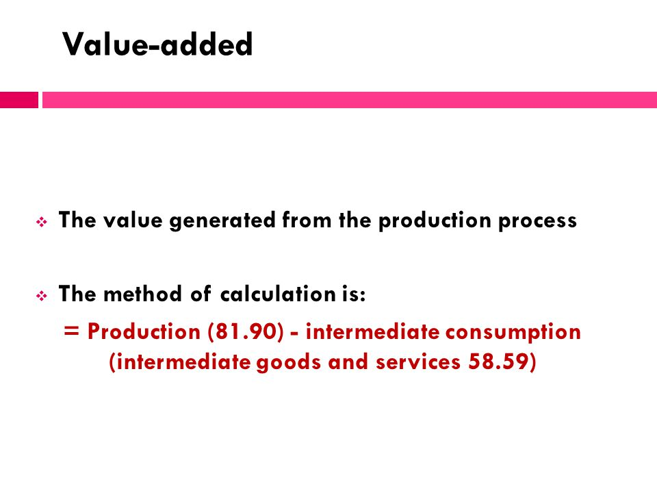 Value-added The value generated from the production process The method of calculation is: = Production (81.90) - intermediate consumption (intermediat