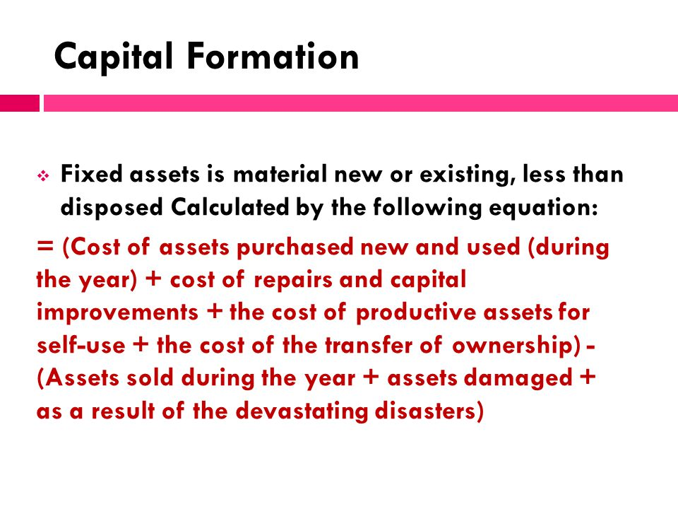 Capital Formation Fixed assets is material new or existing, less than disposed Calculated by the following equation: = (Cost of assets purchased new a