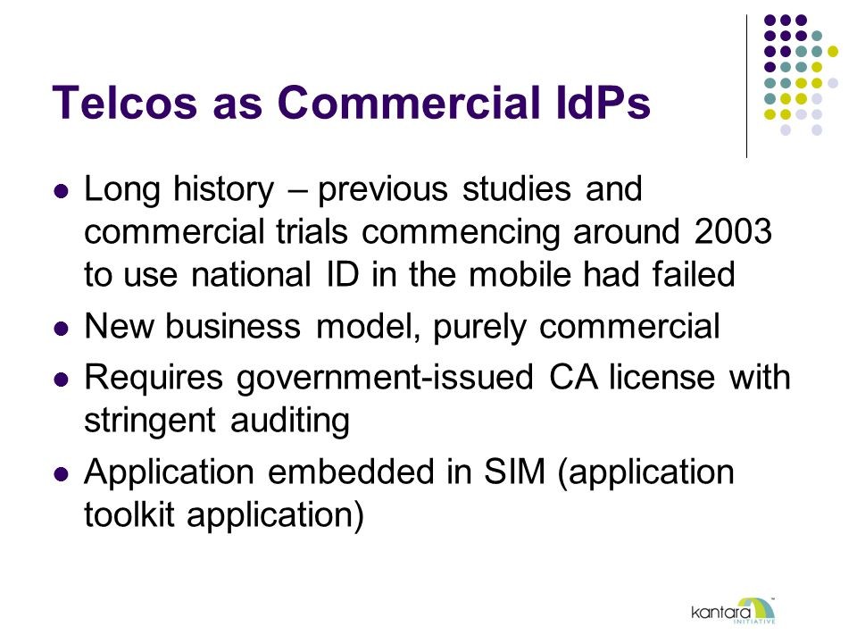 Telcos as Commercial IdPs Long history – previous studies and commercial trials commencing around 2003 to use national ID in the mobile had failed New business model, purely commercial Requires government-issued CA license with stringent auditing Application embedded in SIM (application toolkit application)