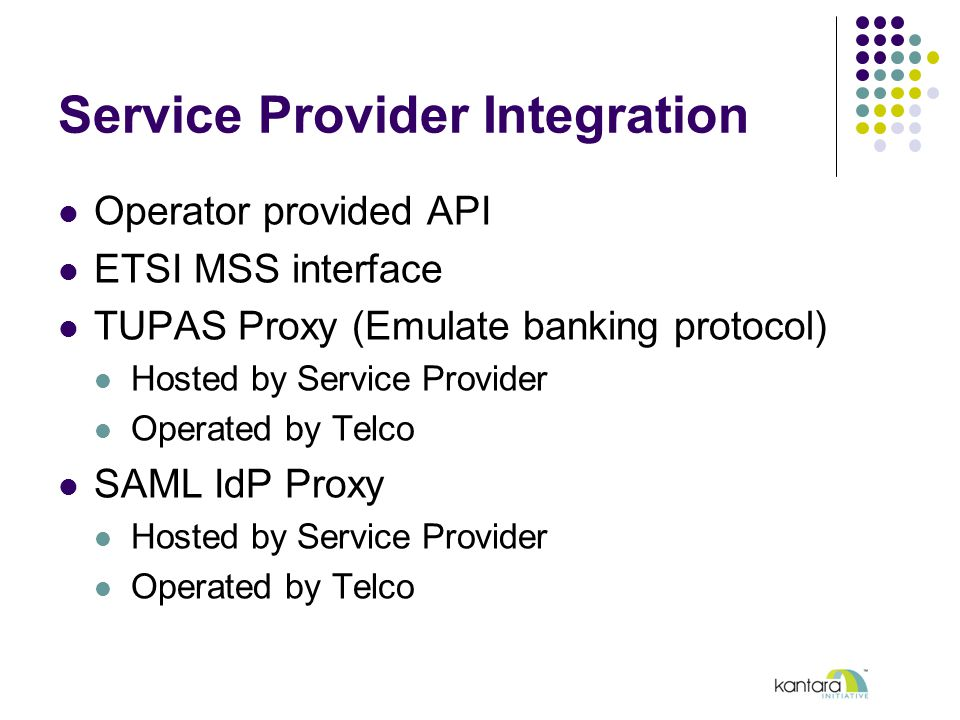 Service Provider Integration Operator provided API ETSI MSS interface TUPAS Proxy (Emulate banking protocol) Hosted by Service Provider Operated by Telco SAML IdP Proxy Hosted by Service Provider Operated by Telco