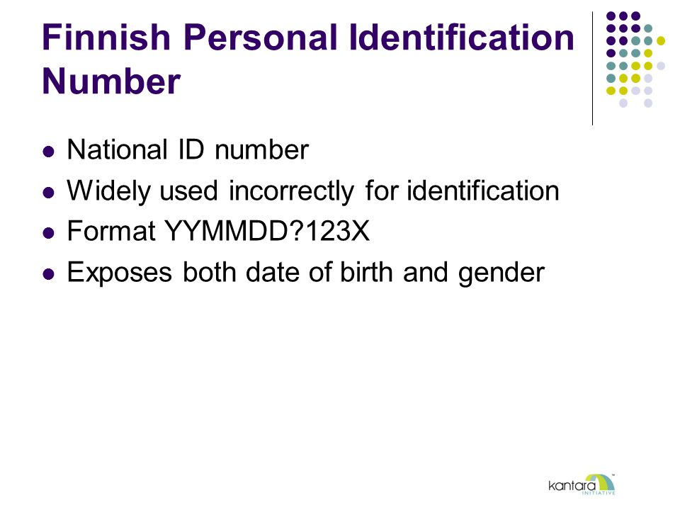 Finnish Personal Identification Number National ID number Widely used incorrectly for identification Format YYMMDD?123X Exposes both date of birth and gender