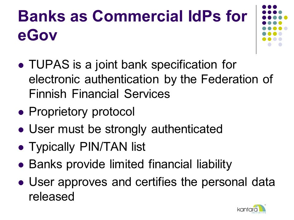 Banks as Commercial IdPs for eGov TUPAS is a joint bank specification for electronic authentication by the Federation of Finnish Financial Services Proprietory protocol User must be strongly authenticated Typically PIN/TAN list Banks provide limited financial liability User approves and certifies the personal data released