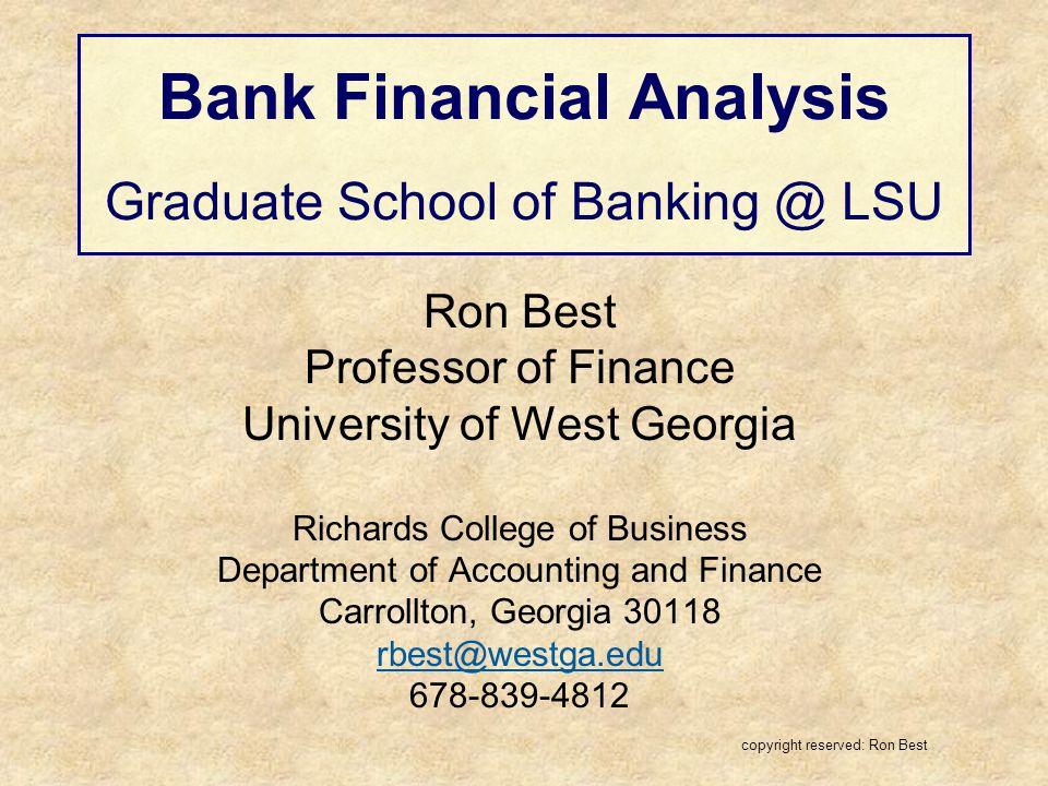 Bank Financial Analysis Graduate School of Banking @ LSU Ron Best Professor of Finance University of West Georgia Richards College of Business Departm