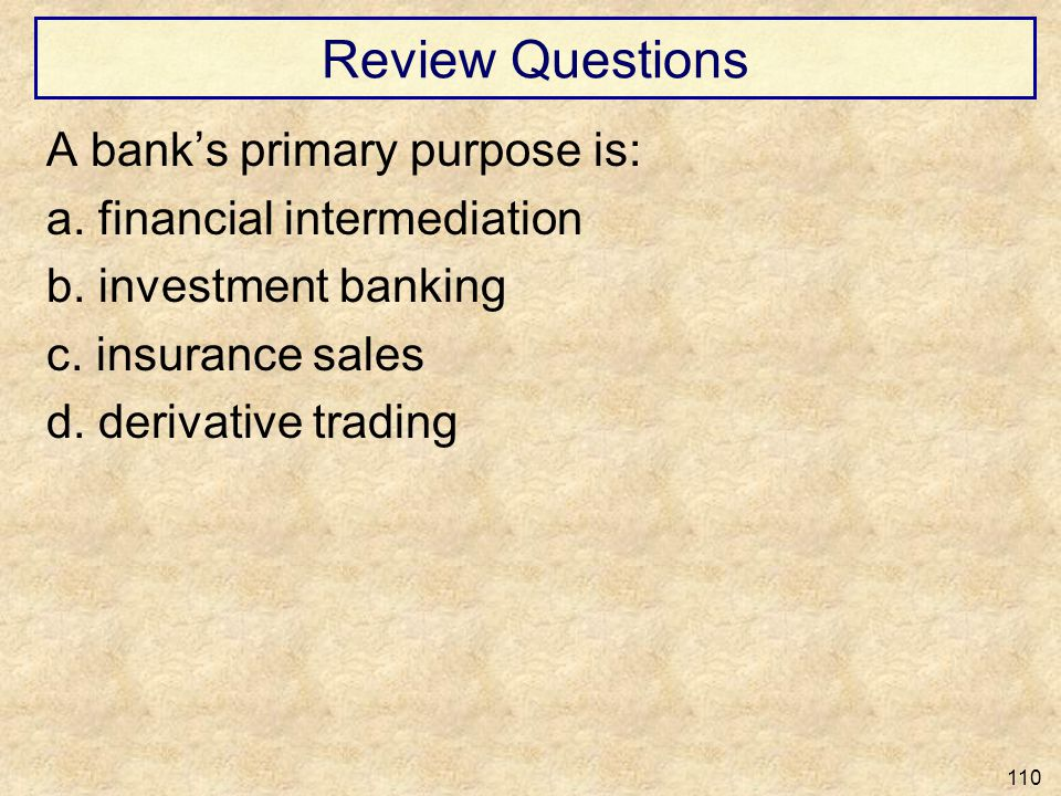 Review Questions A banks primary purpose is: a. financial intermediation b. investment banking c. insurance sales d. derivative trading 110