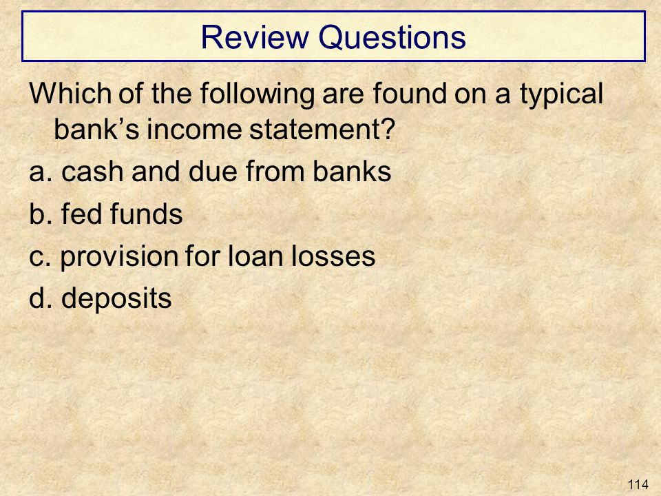 Review Questions Which of the following are found on a typical banks income statement? a. cash and due from banks b. fed funds c. provision for loan l