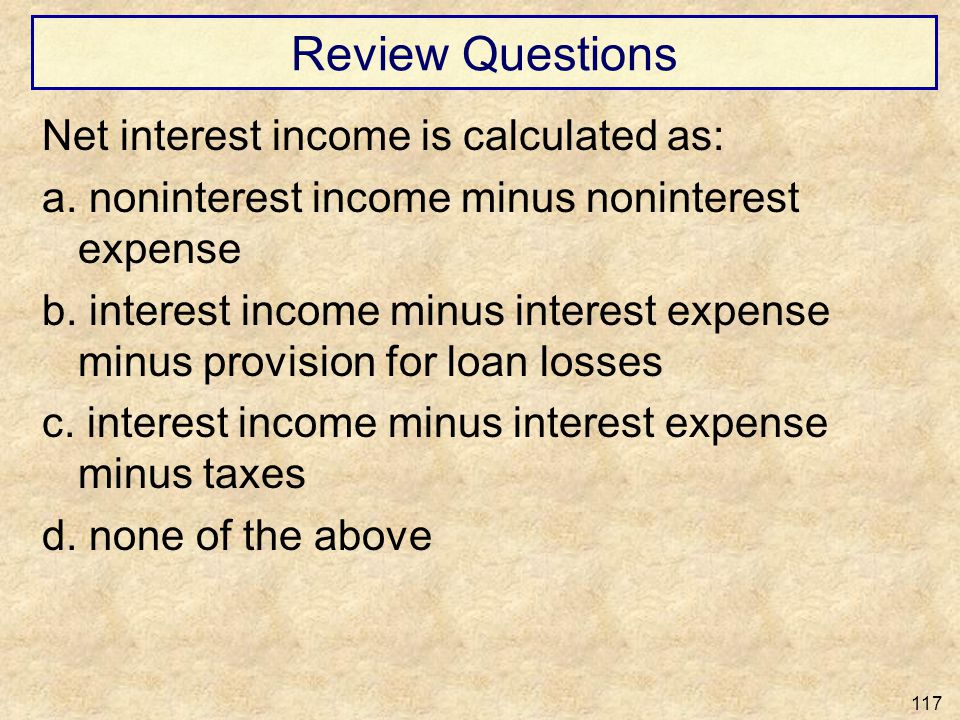 Review Questions Net interest income is calculated as: a. noninterest income minus noninterest expense b. interest income minus interest expense minus