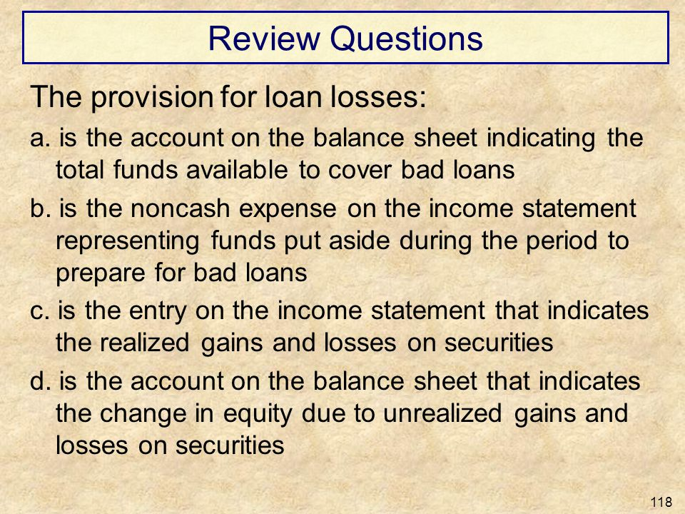 Review Questions The provision for loan losses: a. is the account on the balance sheet indicating the total funds available to cover bad loans b. is t