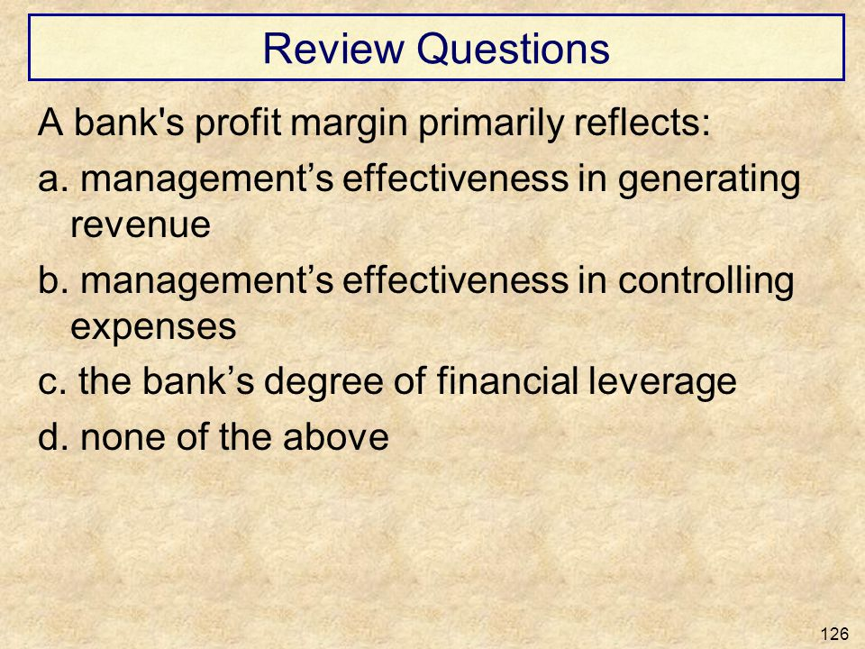 Review Questions A bank's profit margin primarily reflects: a. managements effectiveness in generating revenue b. managements effectiveness in control