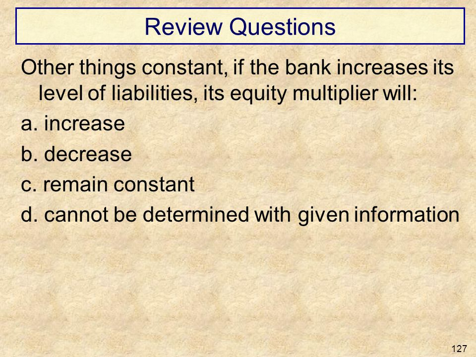 Review Questions Other things constant, if the bank increases its level of liabilities, its equity multiplier will: a. increase b. decrease c. remain