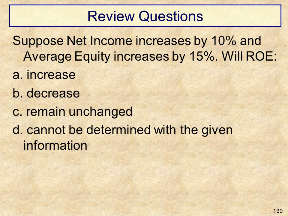 Review Questions Suppose Net Income increases by 10% and Average Equity increases by 15%. Will ROE: a. increase b. decrease c. remain unchanged d. can