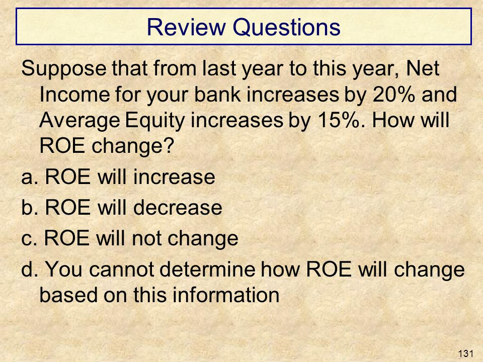 Review Questions Suppose that from last year to this year, Net Income for your bank increases by 20% and Average Equity increases by 15%. How will ROE
