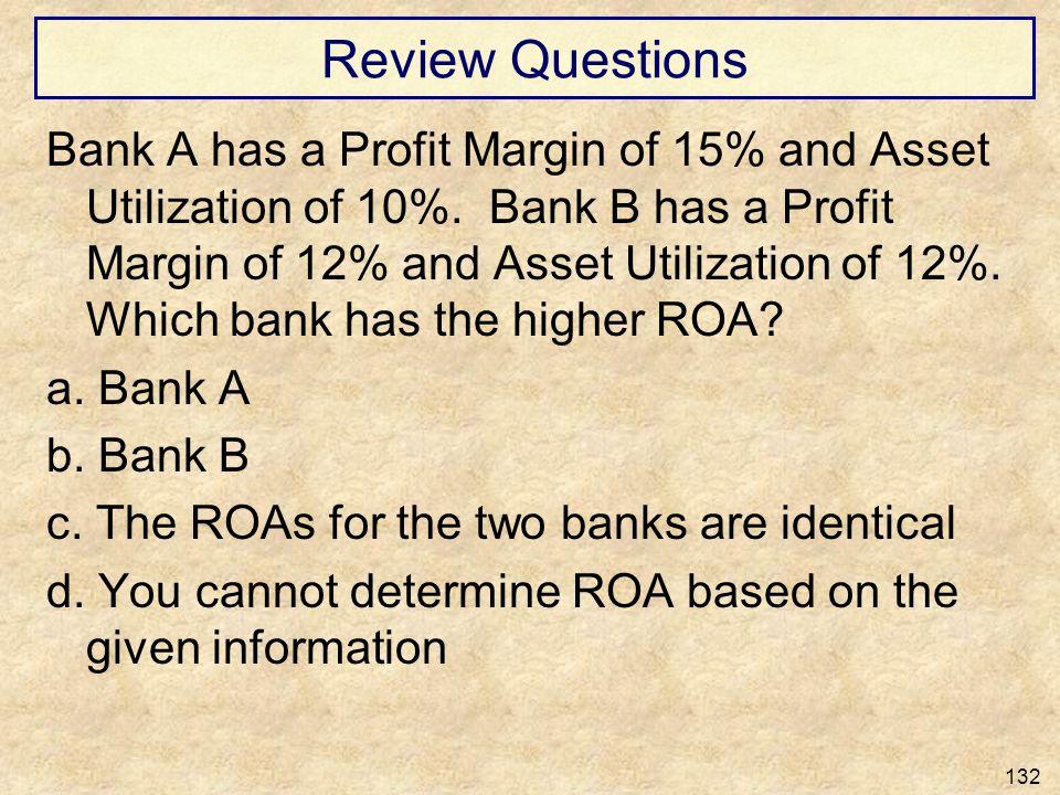 Review Questions Bank A has a Profit Margin of 15% and Asset Utilization of 10%. Bank B has a Profit Margin of 12% and Asset Utilization of 12%. Which
