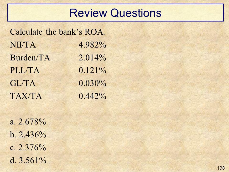 Review Questions Calculate the banks ROA. NII/TA4.982% Burden/TA2.014% PLL/TA0.121% GL/TA0.030% TAX/TA0.442% a. 2.678% b. 2.436% c. 2.376% d. 3.561% 1