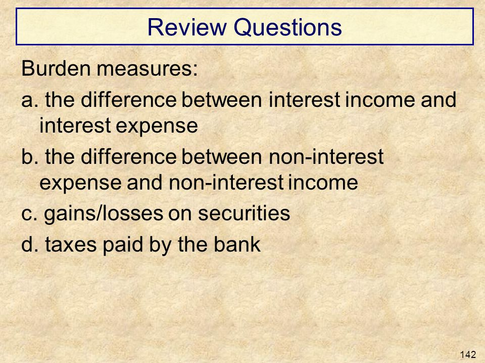 Review Questions Burden measures: a. the difference between interest income and interest expense b. the difference between non-interest expense and no