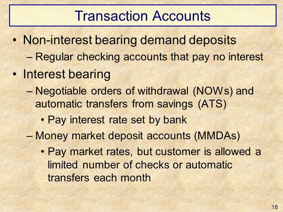 Transaction Accounts Non-interest bearing demand deposits –Regular checking accounts that pay no interest Interest bearing –Negotiable orders of withd