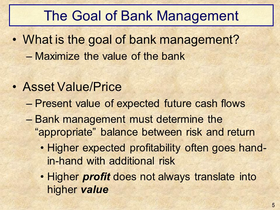 The Goal of Bank Management What is the goal of bank management? –Maximize the value of the bank Asset Value/Price –Present value of expected future c