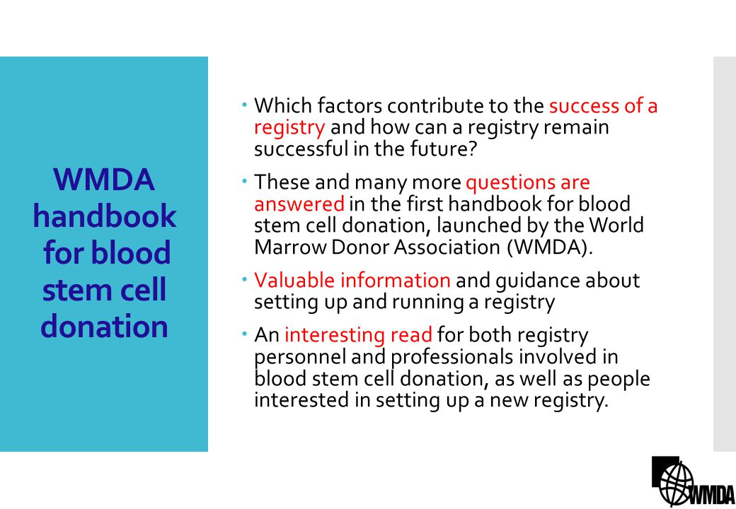 WMDA handbook for blood stem cell donation General organisation of a registry Recruitment of volunteer donors Donor search request Collection and transportation Post-donation Cord blood banking Information technology and data management Finance and administration TOPICS COVERED