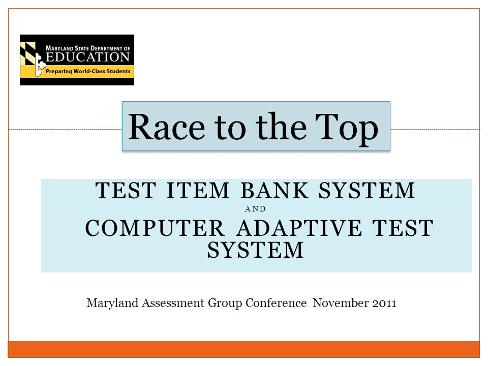 TEST ITEM BANK SYSTEM AND COMPUTER ADAPTIVE TEST SYSTEM Race to the Top Maryland Assessment Group Conference November 2011