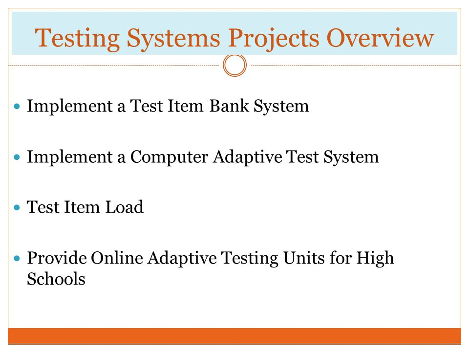 Testing Systems Projects Overview Implement a Test Item Bank System Implement a Computer Adaptive Test System Test Item Load Provide Online Adaptive T