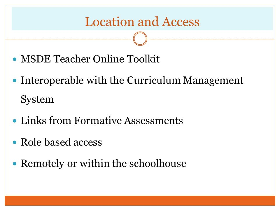 Location and Access MSDE Teacher Online Toolkit Interoperable with the Curriculum Management System Links from Formative Assessments Role based access