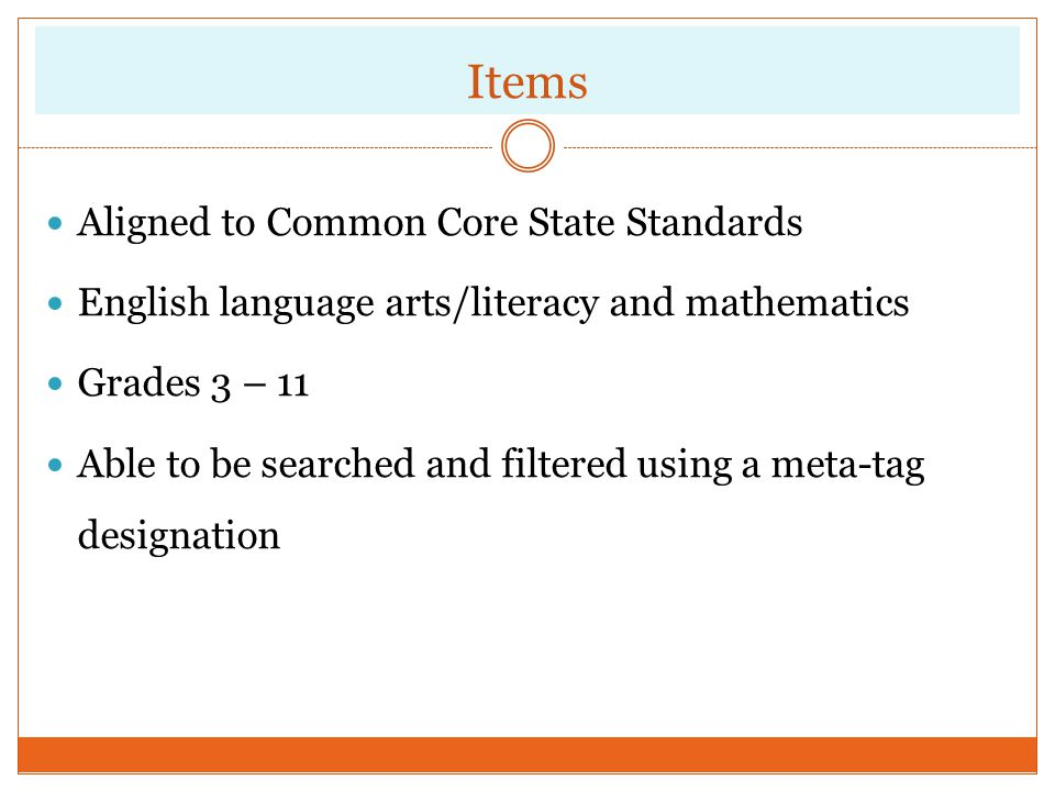 Items Aligned to Common Core State Standards English language arts/literacy and mathematics Grades 3 – 11 Able to be searched and filtered using a met