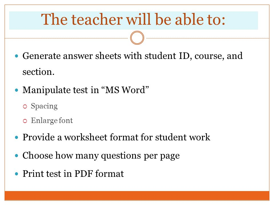 The teacher will be able to: Generate answer sheets with student ID, course, and section. Manipulate test in MS Word Spacing Enlarge font Provide a wo