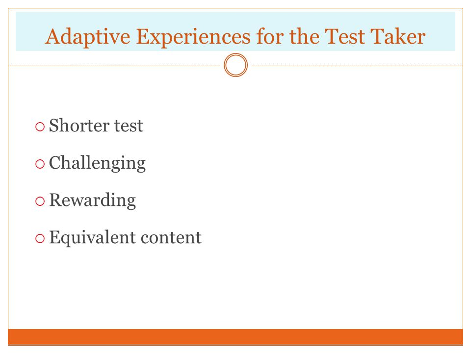 Adaptive Experiences for the Test Taker Shorter test Challenging Rewarding Equivalent content