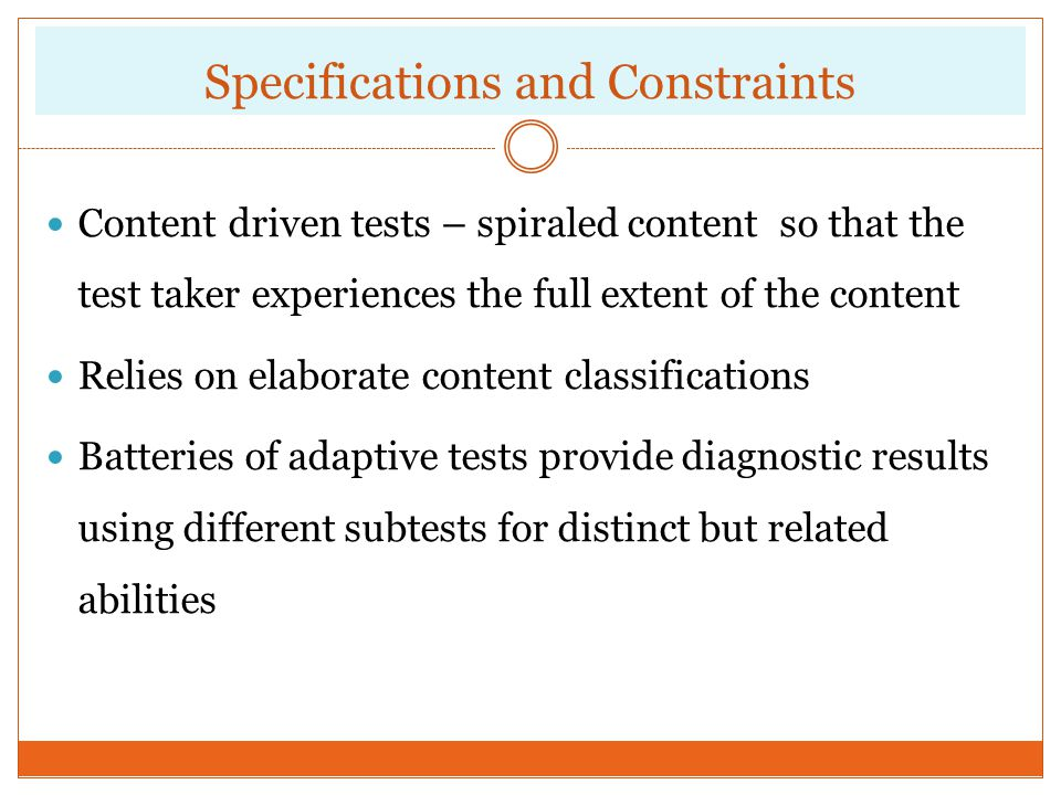 Specifications and Constraints Content driven tests – spiraled content so that the test taker experiences the full extent of the content Relies on ela