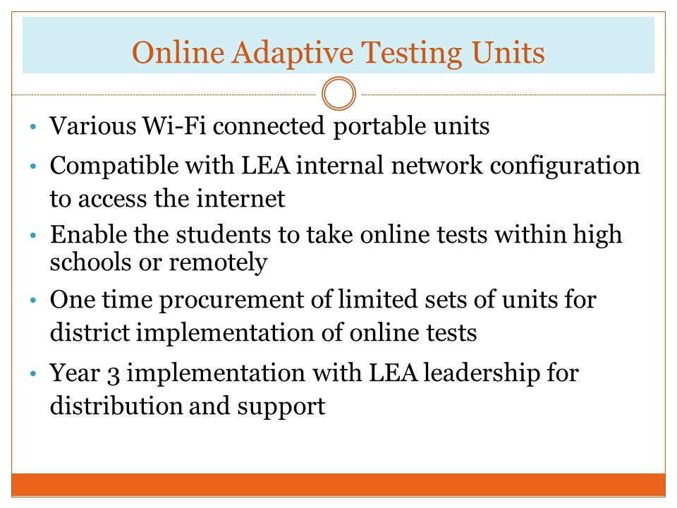 Online Adaptive Testing Units Various Wi-Fi connected portable units Compatible with LEA internal network configuration to access the internet Enable