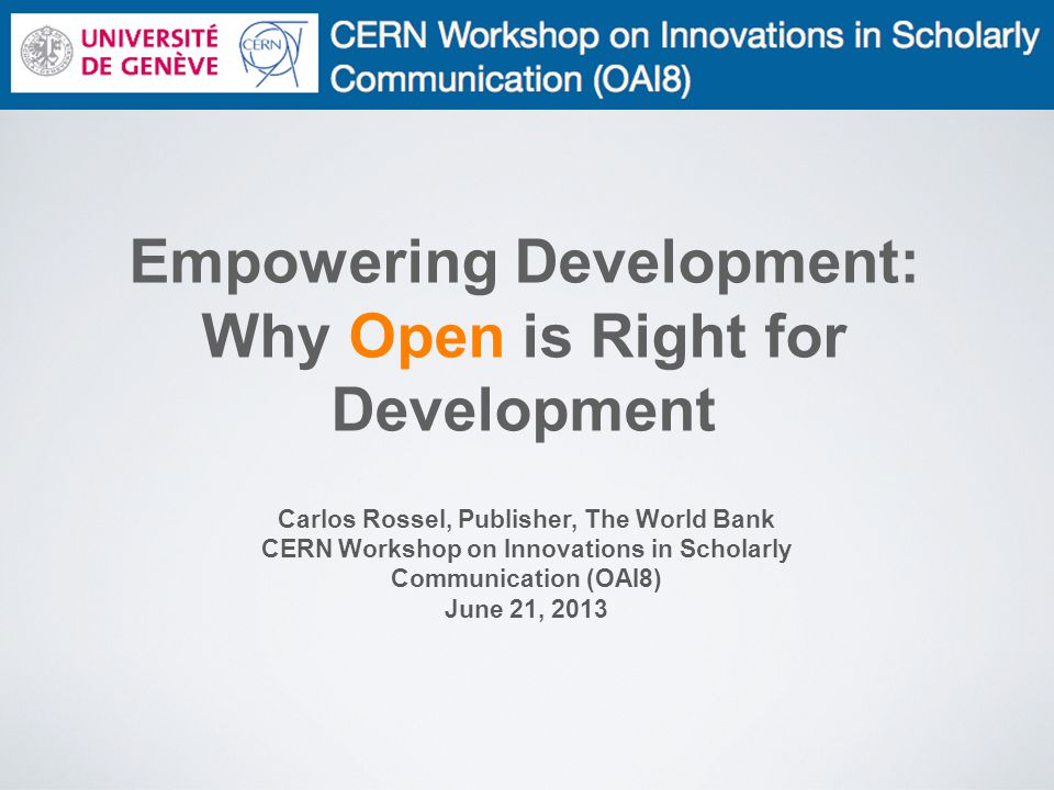 Empowering Development: Why Open is Right for Development Carlos Rossel, Publisher, The World Bank CERN Workshop on Innovations in Scholarly Communication (OAI8) June 21, 2013