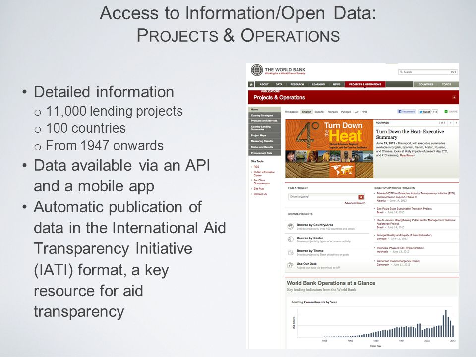 Access to Information/Open Data: P ROJECTS & O PERATIONS Detailed information o 11,000 lending projects o 100 countries o From 1947 onwards Data available via an API and a mobile app Automatic publication of data in the International Aid Transparency Initiative (IATI) format, a key resource for aid transparency