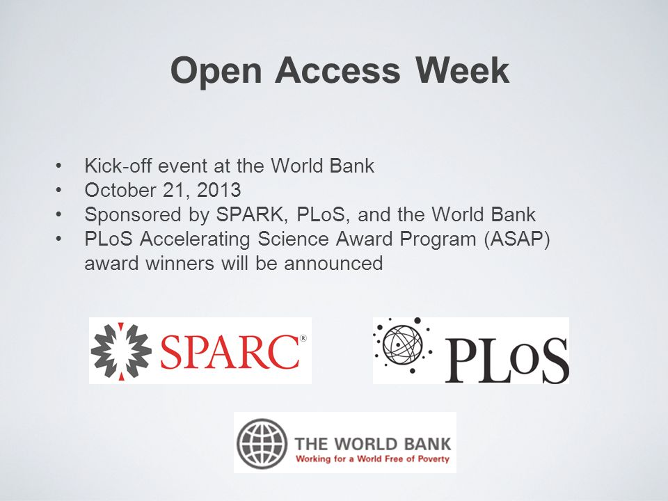 Open Access Week Kick-off event at the World Bank October 21, 2013 Sponsored by SPARK, PLoS, and the World Bank PLoS Accelerating Science Award Program (ASAP) award winners will be announced