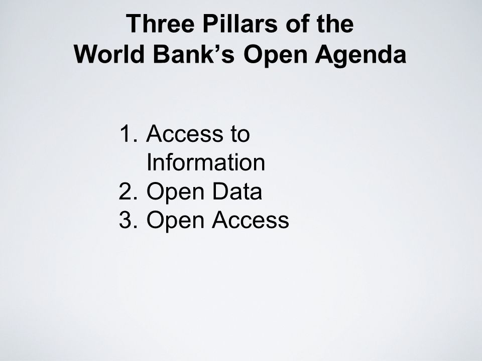 Three Pillars of the World Banks Open Agenda 1.Access to Information 2.Open Data 3.Open Access