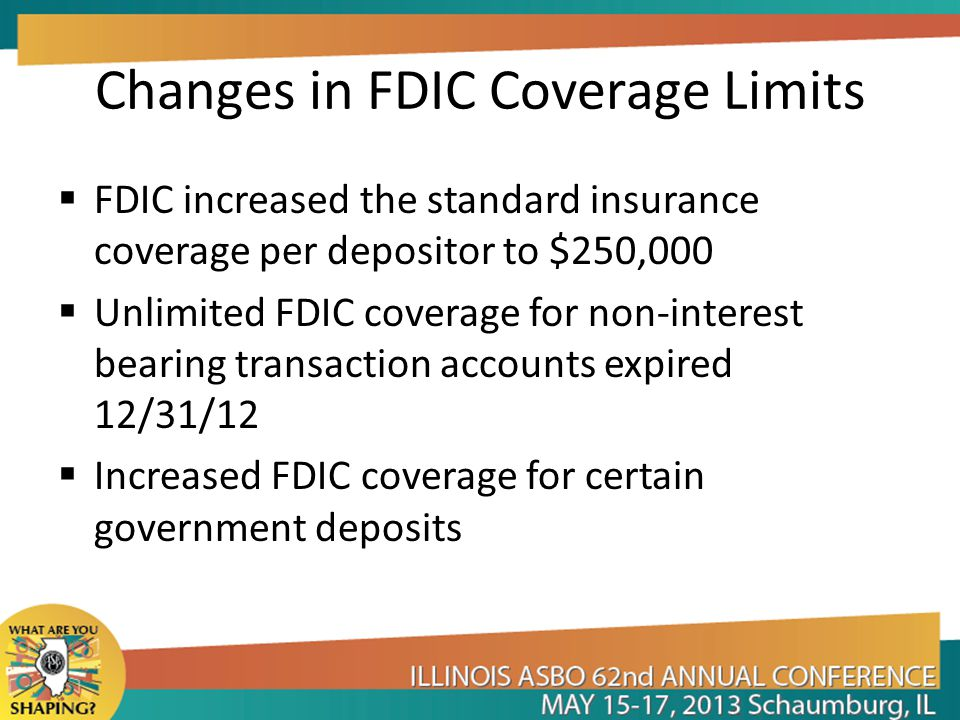FDIC Coverage for Government Deposits Public funds held in an insured depository institution within the state the public unit is located receive: $250,000 coverage for combined savings and time deposits (including NOW accounts and Money Market accounts) $250,000 coverage for demand deposit transaction accounts (interest bearing or non-interest bearing)