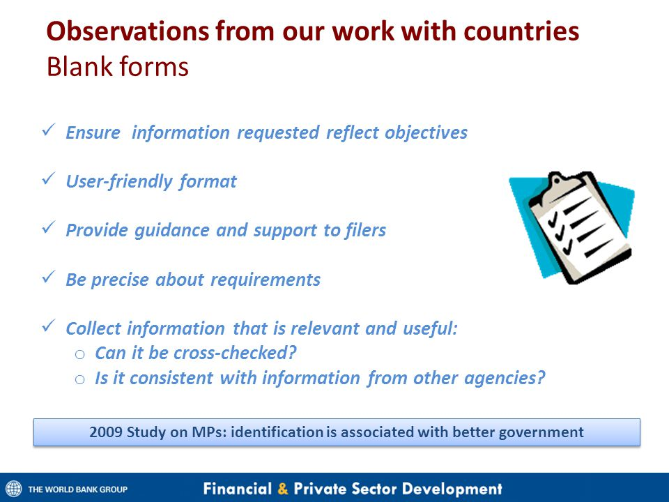 Observations from our work with countries Blank forms Ensure information requested reflect objectives User-friendly format Provide guidance and support to filers Be precise about requirements Collect information that is relevant and useful: o Can it be cross-checked.