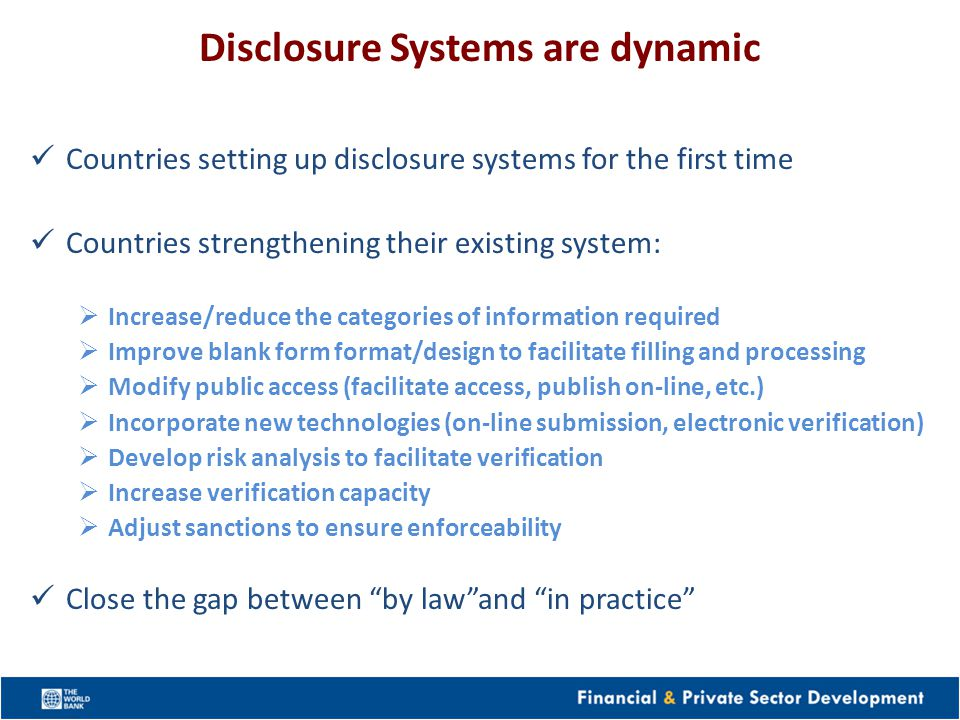 Disclosure Systems are dynamic Countries setting up disclosure systems for the first time Countries strengthening their existing system: Increase/reduce the categories of information required Improve blank form format/design to facilitate filling and processing Modify public access (facilitate access, publish on-line, etc.) Incorporate new technologies (on-line submission, electronic verification) Develop risk analysis to facilitate verification Increase verification capacity Adjust sanctions to ensure enforceability Close the gap between by lawand in practice