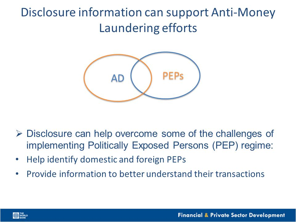 Disclosure information can support Anti-Money Laundering efforts Disclosure can help overcome some of the challenges of implementing Politically Exposed Persons (PEP) regime: Help identify domestic and foreign PEPs Provide information to better understand their transactions PEPs AD