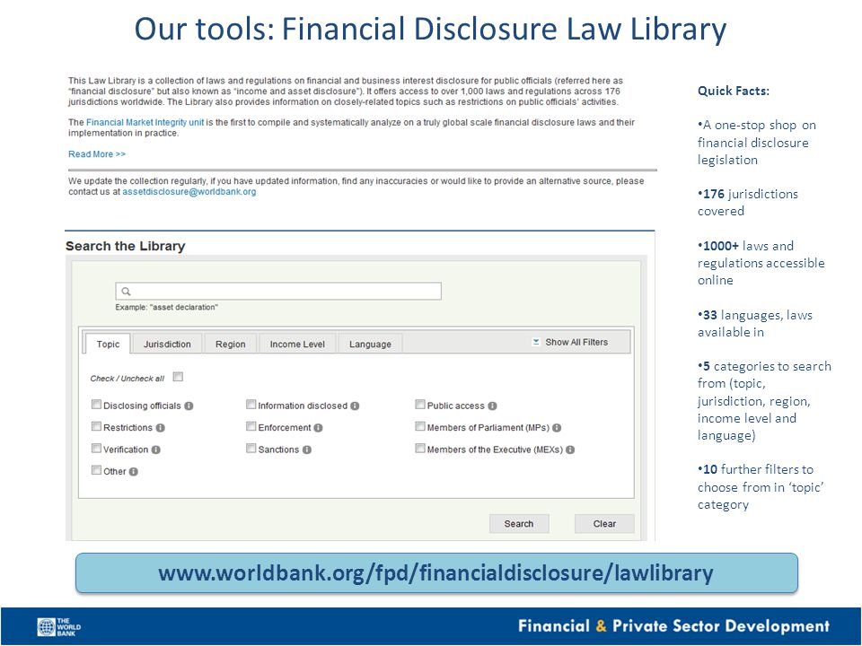 Our tools: Financial Disclosure Law Library Quick Facts: A one-stop shop on financial disclosure legislation 176 jurisdictions covered 1000+ laws and regulations accessible online 33 languages, laws available in 5 categories to search from (topic, jurisdiction, region, income level and language) 10 further filters to choose from in topic category www.worldbank.org/fpd/financialdisclosure/lawlibrary