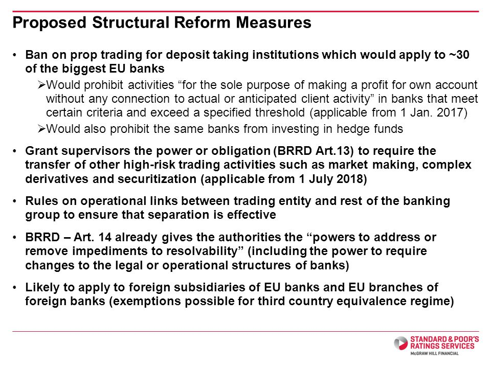 Ban on prop trading for deposit taking institutions which would apply to ~30 of the biggest EU banks Would prohibit activities for the sole purpose of making a profit for own account without any connection to actual or anticipated client activity in banks that meet certain criteria and exceed a specified threshold (applicable from 1 Jan.