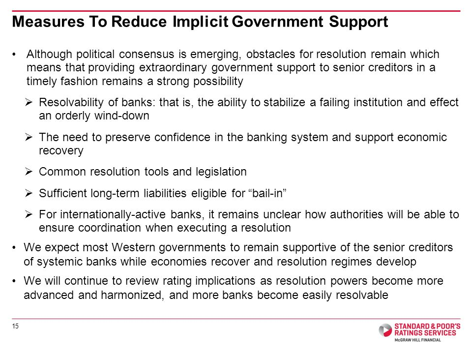 Although political consensus is emerging, obstacles for resolution remain which means that providing extraordinary government support to senior creditors in a timely fashion remains a strong possibility Resolvability of banks: that is, the ability to stabilize a failing institution and effect an orderly wind-down The need to preserve confidence in the banking system and support economic recovery Common resolution tools and legislation Sufficient long-term liabilities eligible for bail-in For internationally-active banks, it remains unclear how authorities will be able to ensure coordination when executing a resolution We expect most Western governments to remain supportive of the senior creditors of systemic banks while economies recover and resolution regimes develop We will continue to review rating implications as resolution powers become more advanced and harmonized, and more banks become easily resolvable 15 Measures To Reduce Implicit Government Support