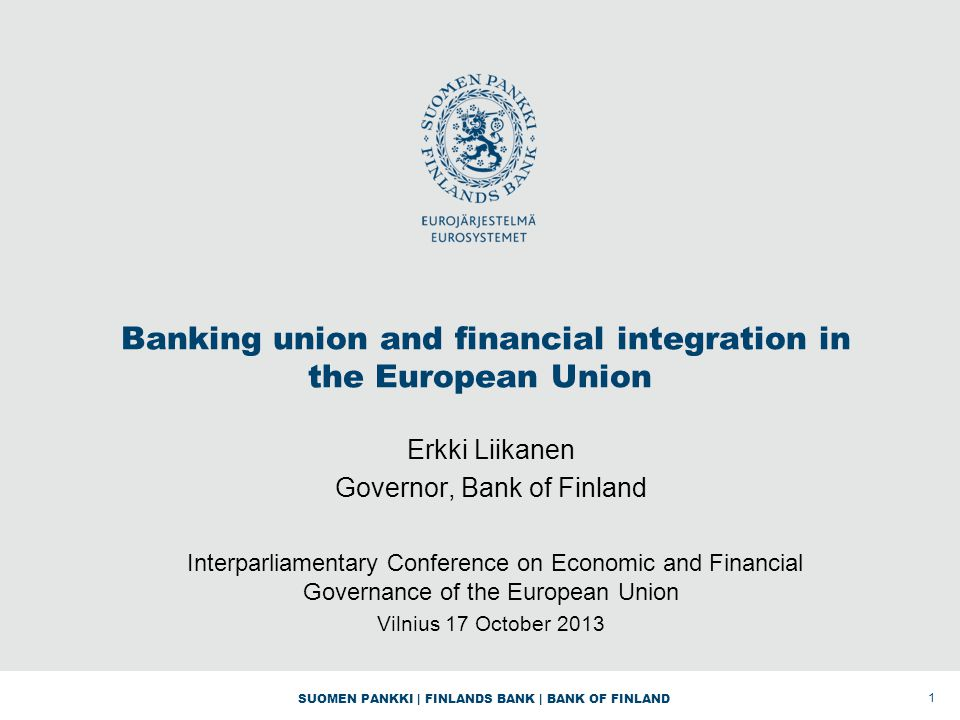 SUOMEN PANKKI | FINLANDS BANK | BANK OF FINLAND Banking union and financial integration in the European Union Erkki Liikanen Governor, Bank of Finland Interparliamentary Conference on Economic and Financial Governance of the European Union Vilnius 17 October 2013 1