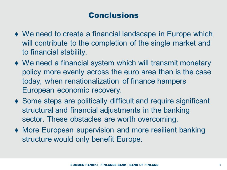 SUOMEN PANKKI | FINLANDS BANK | BANK OF FINLAND Conclusions We need to create a financial landscape in Europe which will contribute to the completion of the single market and to financial stability.