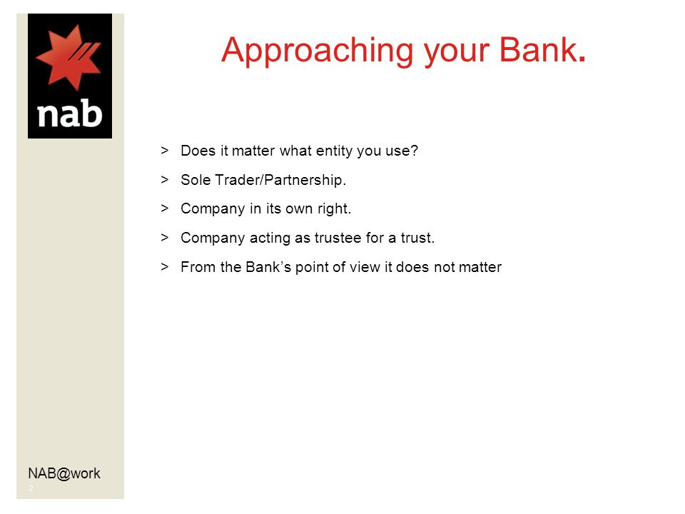 NAB@work 2 Approaching your Bank. >Does it matter what entity you use.