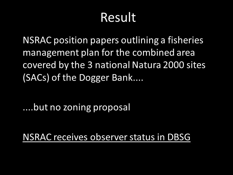 Result NSRAC position papers outlining a fisheries management plan for the combined area covered by the 3 national Natura 2000 sites (SACs) of the Dogger Bank........but no zoning proposal NSRAC receives observer status in DBSG